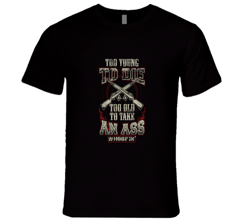 To Young to Die To Old To Take An Ass Whoopin T Shirt
