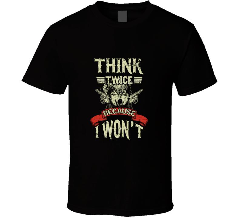 Think Twice Because I Won't! T Shirt