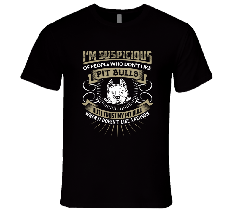 I'm Suspicious Of people Who Don't Like Pit Bulls  T Shirt