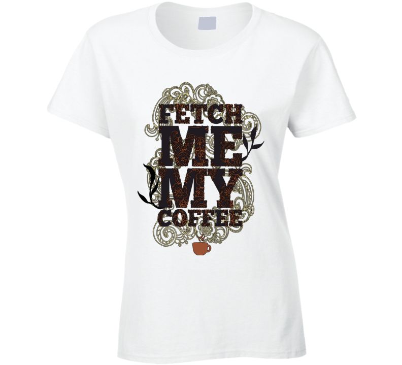 Fetch Me My Coffee Ladies White T Shirt