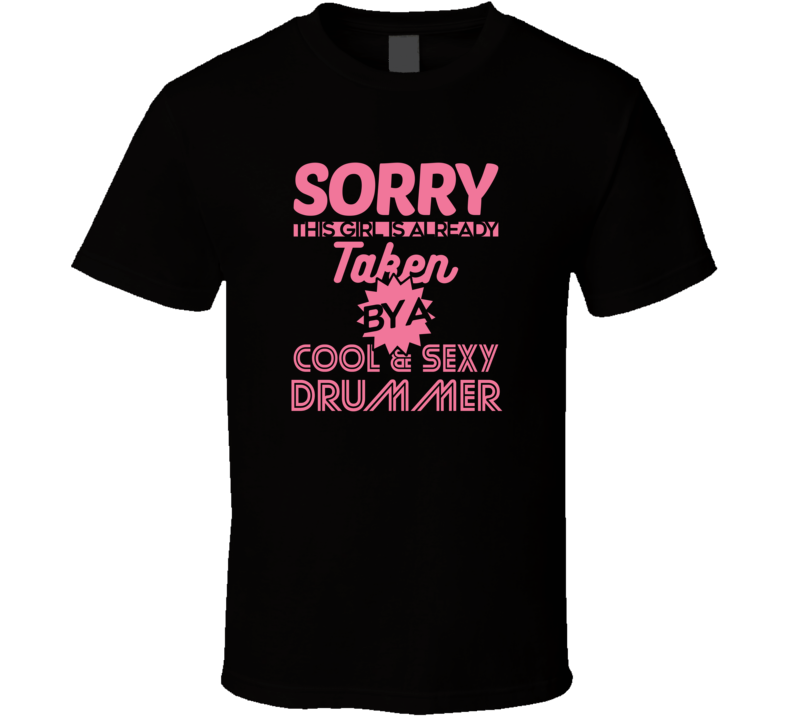 Funny T Shirt - Sorry This Girl Is Taken By A Cool And Sexy Drummer