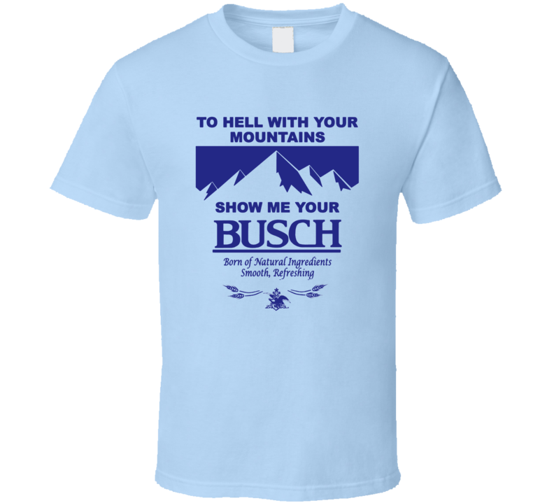 To Hell With Your Mountains Show Me Your Busch Funny Busch Beer Logo T Shirt