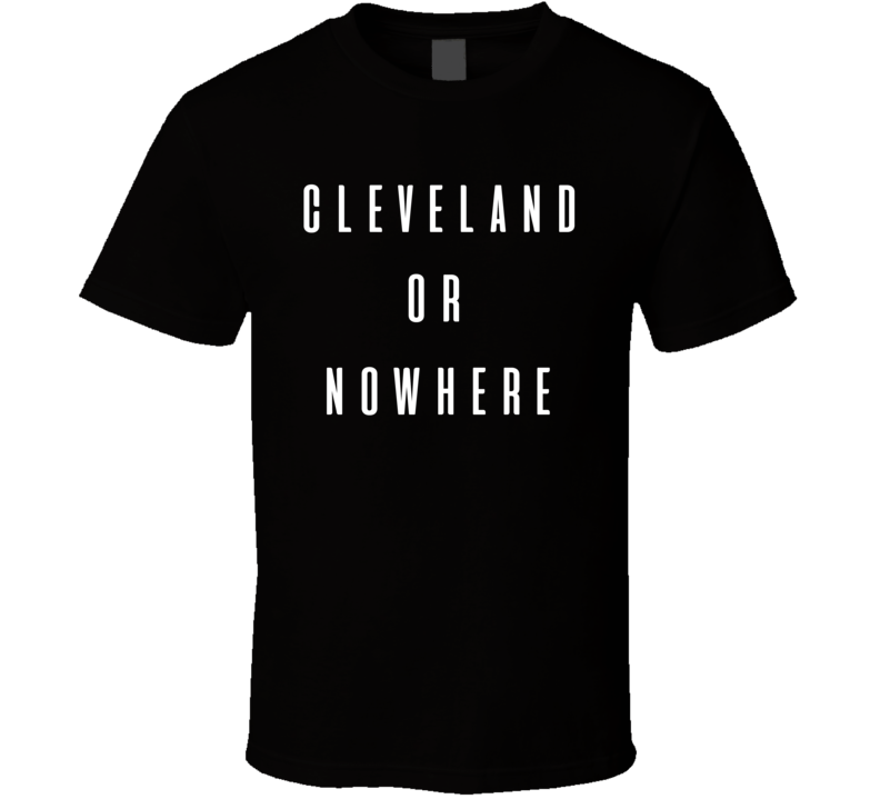 Cleveland Or Nowhere Lebron James Inspired T Shirt