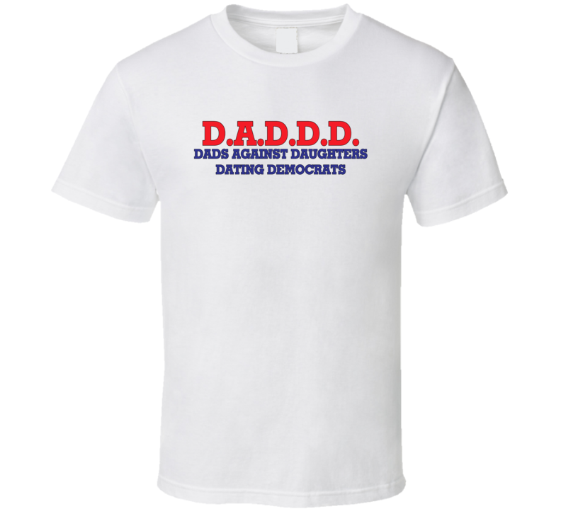 D.a.d.d.d Dads Against Daughters Dating Democrats Funny Republican Politics Political Humor T Shirt