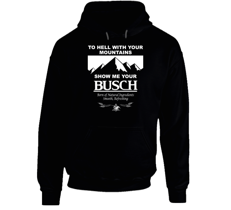 To Hell With Your Mountains Show Me Your Busch Funny Beer Brand Quote Drinker Party Hoodie