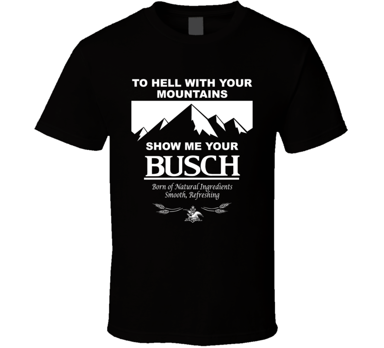 To Hell With Your Mountains Show Me Your Busch Funny Beer Brand Quote Drinker Party T Shirt