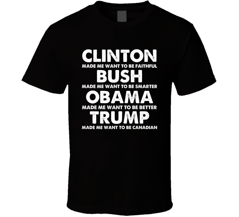 Clinton Made Me Want To Be Faithful Bush Smarter Obama Better Trump Canadian Funny Political T Shirt