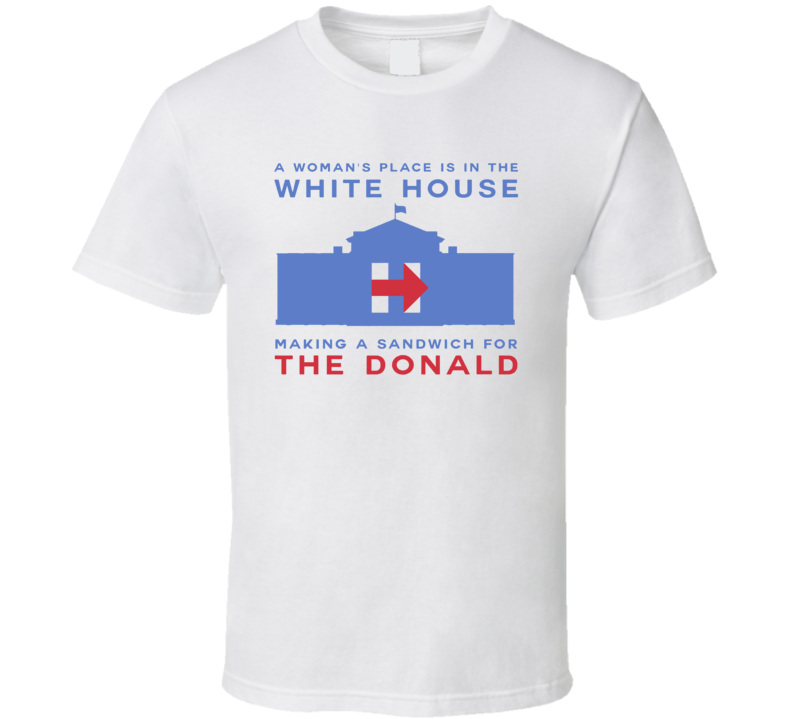 A Womans Place Is In The White House Making Donald A Sandwich Funny President T Shirt