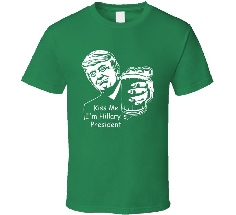 Kiss Me Im Hillarys President Funny Donald Trump St Patricks Day T Shirt