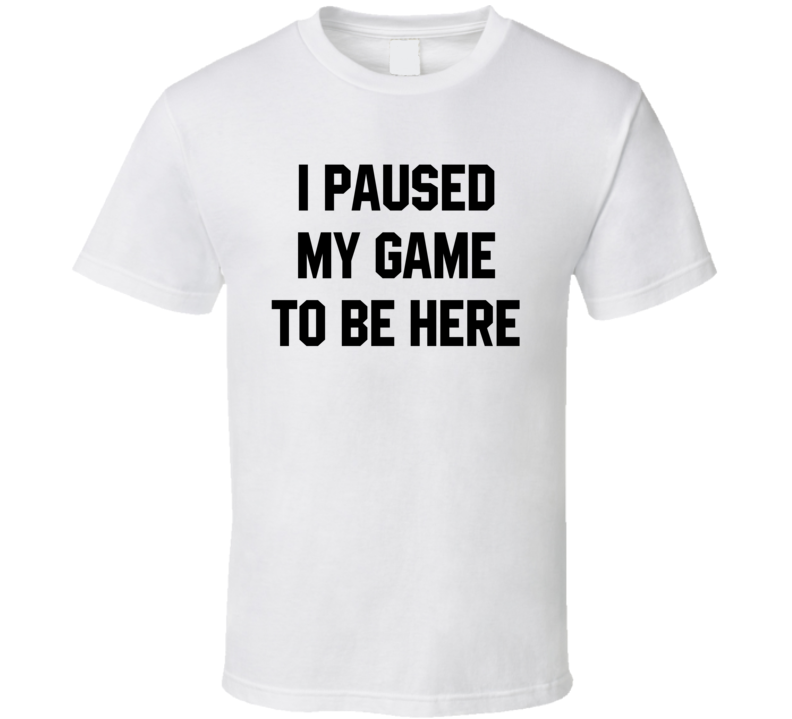I Paused My Game To Be Here Funny Video Game Gamer T Shirt