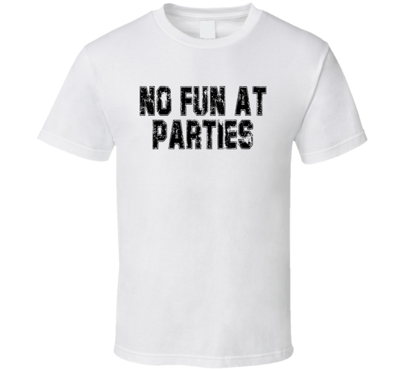 No Fun At Parties Funny Meme T Shirt