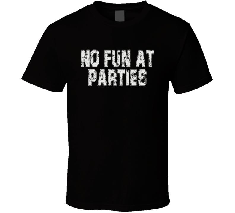 No Fun At Parties Funny T Shirt