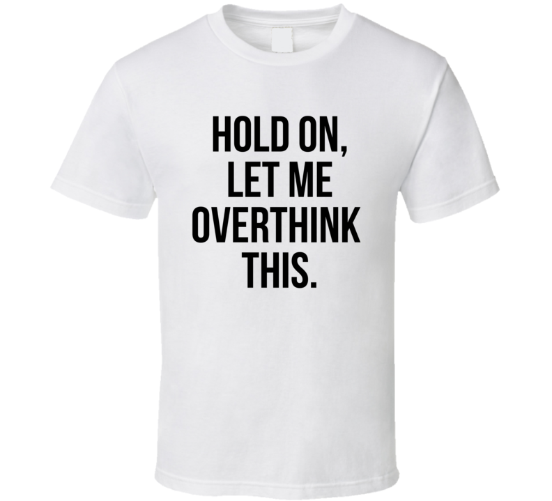 Hold On Let Me Overthink This Funny Meme Humor T Shirt