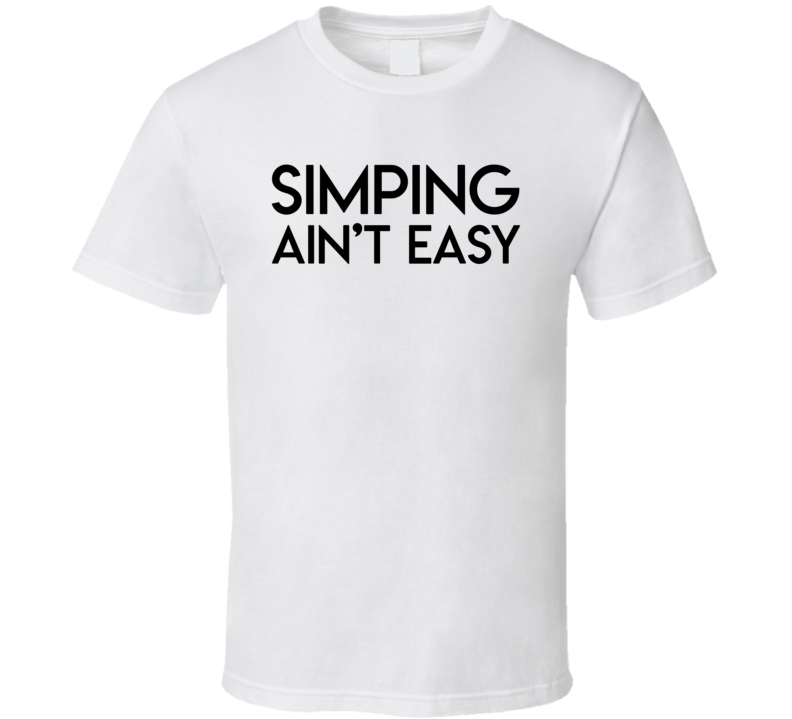 Simping Aint Easy Funny Simp Meme T Shirt