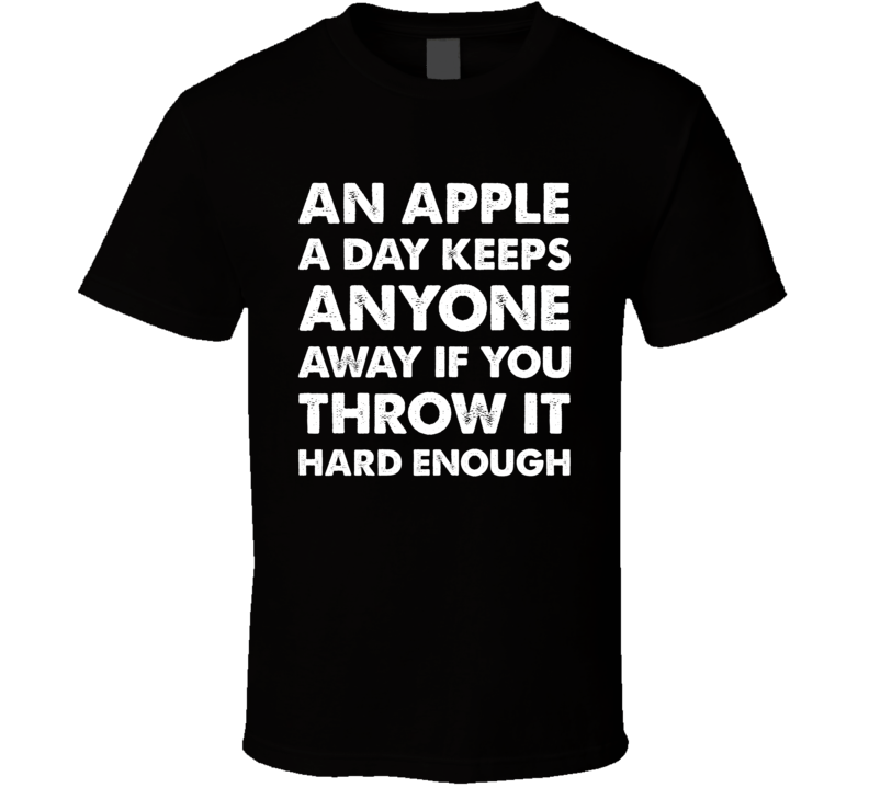 An Apple A Day Keeps Anyone Away If You Throw It Hard Enough Funny T Shirt