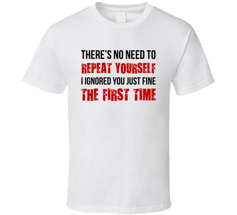 No Need To Repeat Yourself I Ignored You Just Fine The First Time Funny T Shirt