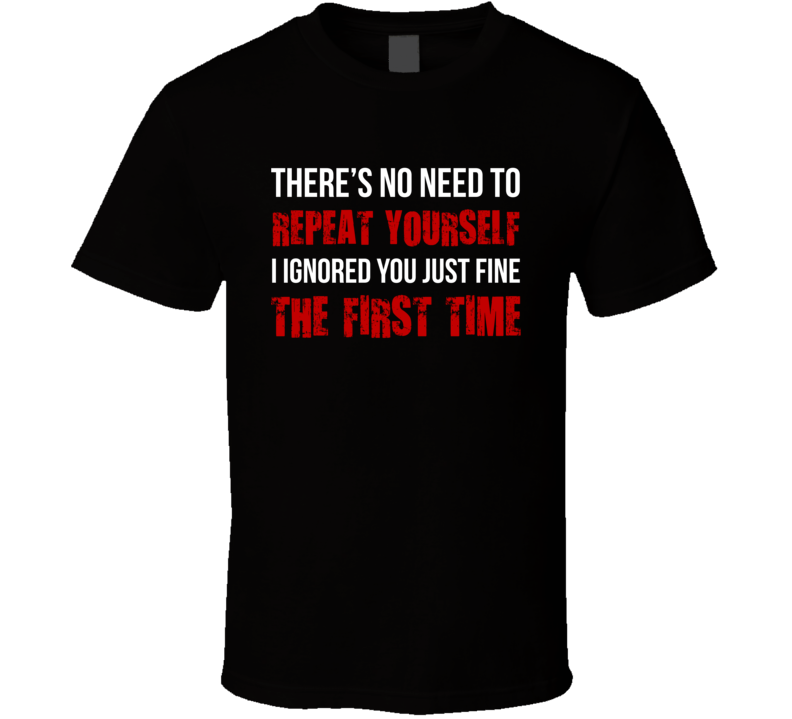 No Need To Repeat Yourself I Ignored You Just Fine The First Time Funny Joke T Shirt