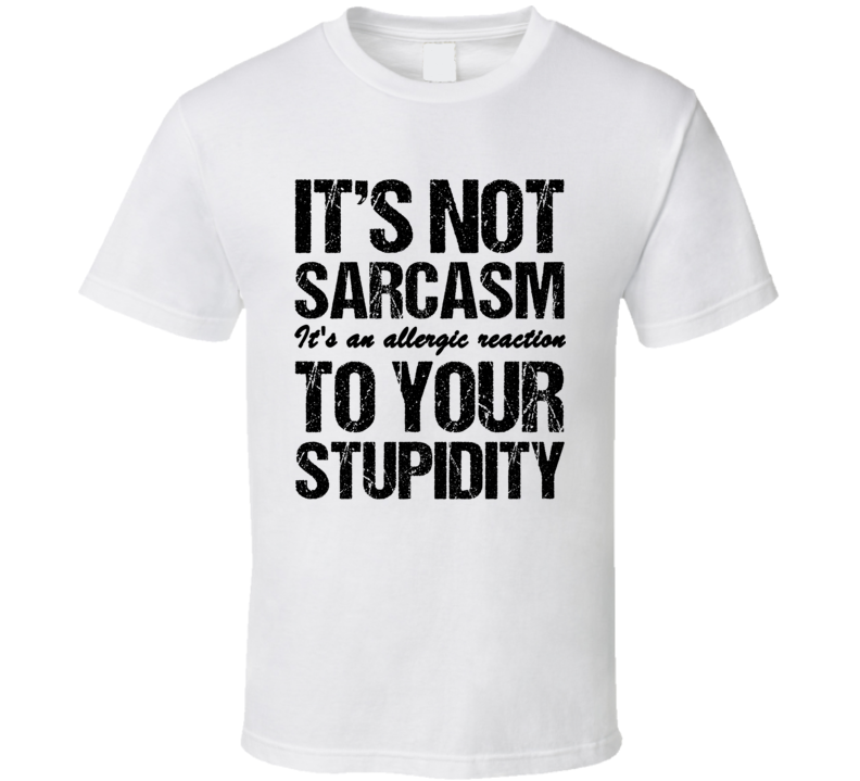 Its Not Sarcasm Its An Allergic Reaction To Your Stupidity Funny Meme Humor T Shirt