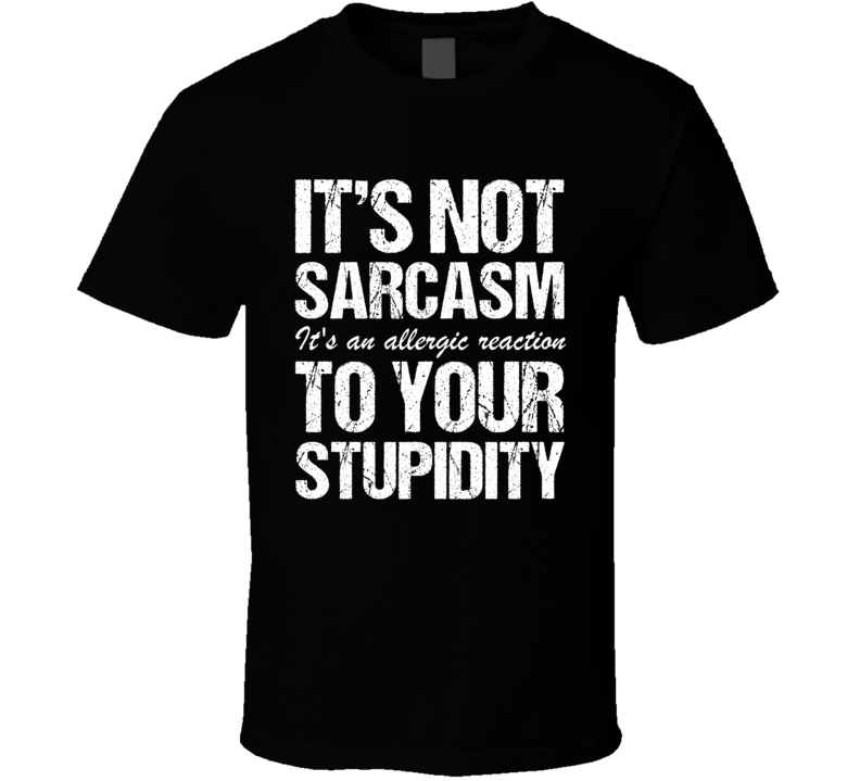 Its Not Sarcasm Its An Allergic Reaction To Your Stupidity Funny Meme T Shirt