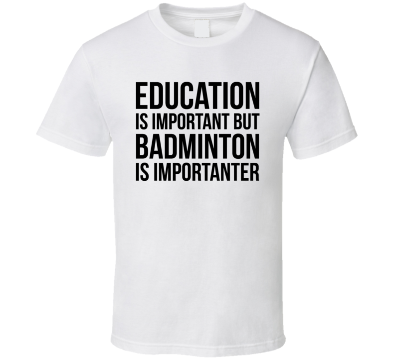 Education Is Important But Badminton Is Importanter Cool Hobby T Shirt