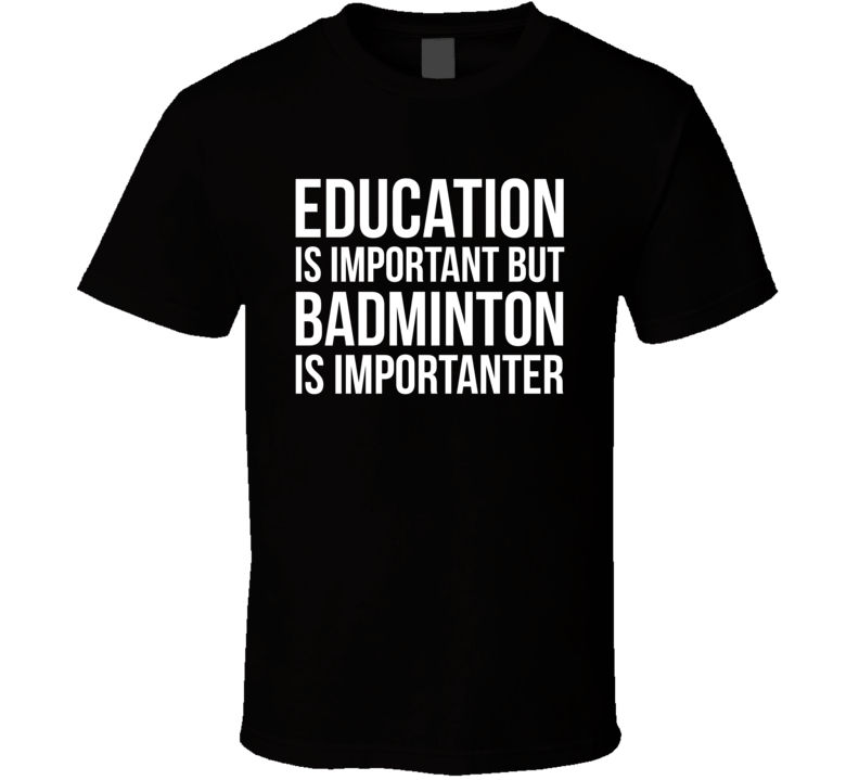 Education Is Important But Badminton Is Importanter Funny Hobby T Shirt