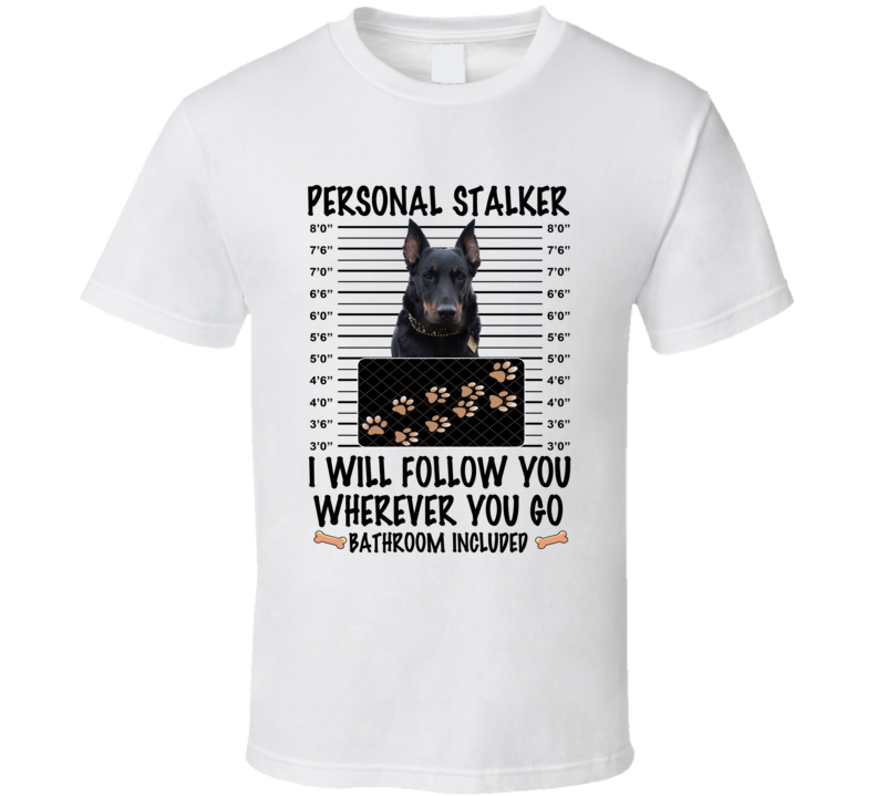 Beauceron Personal Stalker I Will Follow You Funny Mugshot Dog Lover T Shirt