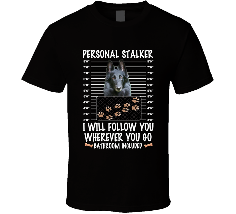 Belgian Sheepdog Personal Stalker I Will Follow You Funny Mugshot Dog Lovers T Shirt