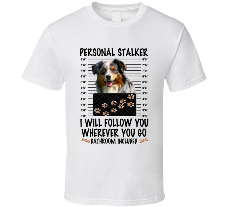 Australian Shepherd Personal Stalker I Will Follow You Funny Mugshot Dog Lover T Shirt