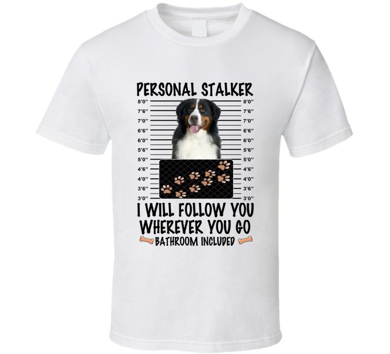 Bernese Mountain Dog Personal Stalker I Will Follow You Funny Mugshot Dog Lover T Shirt