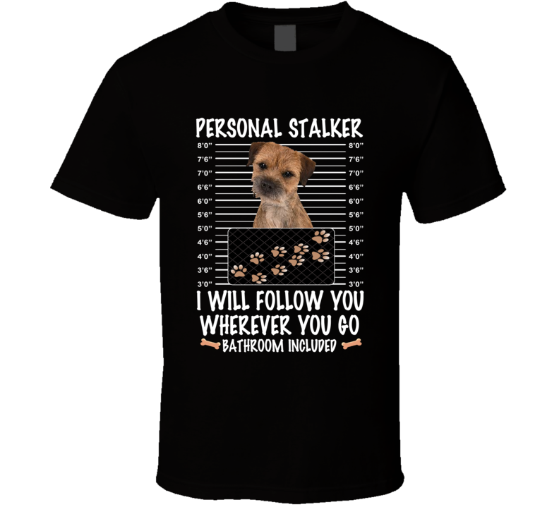 Border Terrier Personal Stalker I Will Follow You Funny Mugshot Dog Lovers T Shirt
