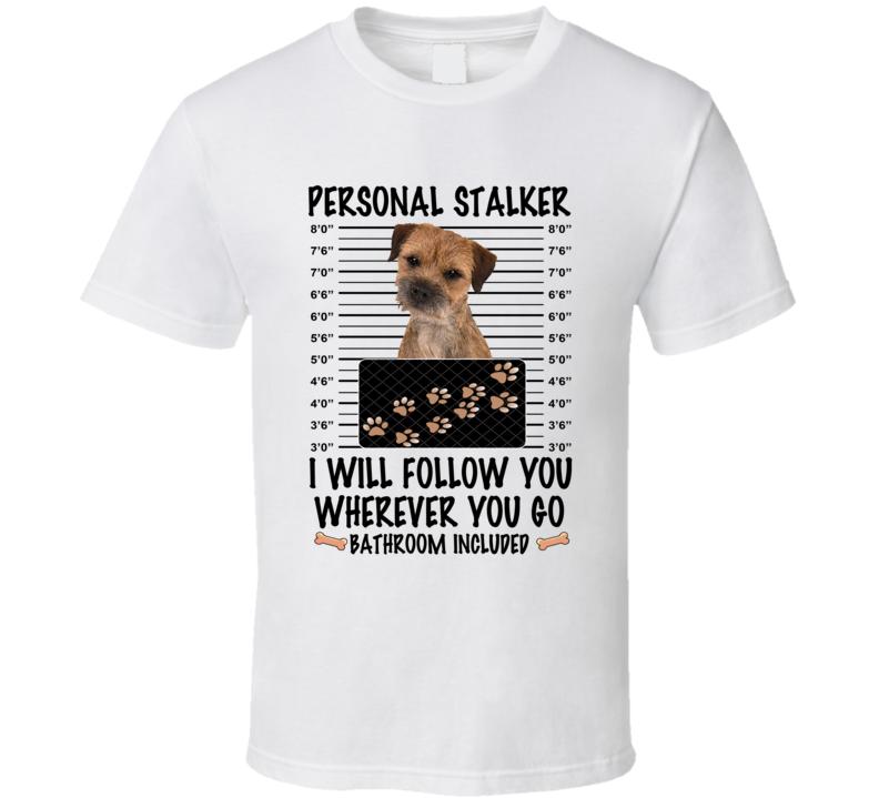 Border Terrier Personal Stalker I Will Follow You Funny Mugshot Dog Lover T Shirt