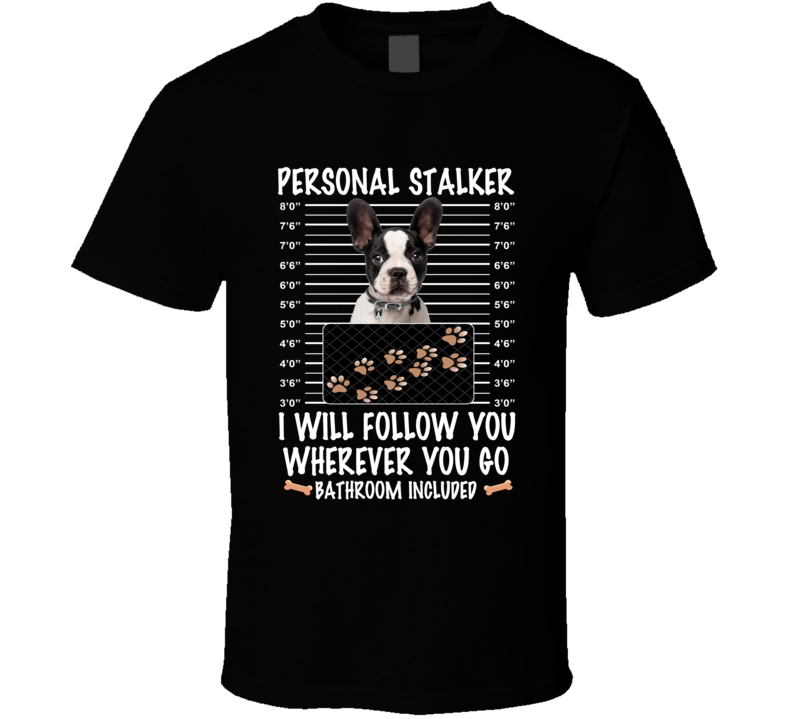 Boston Terrier Personal Stalker I Will Follow You Funny Mugshot Dog Lovers T Shirt