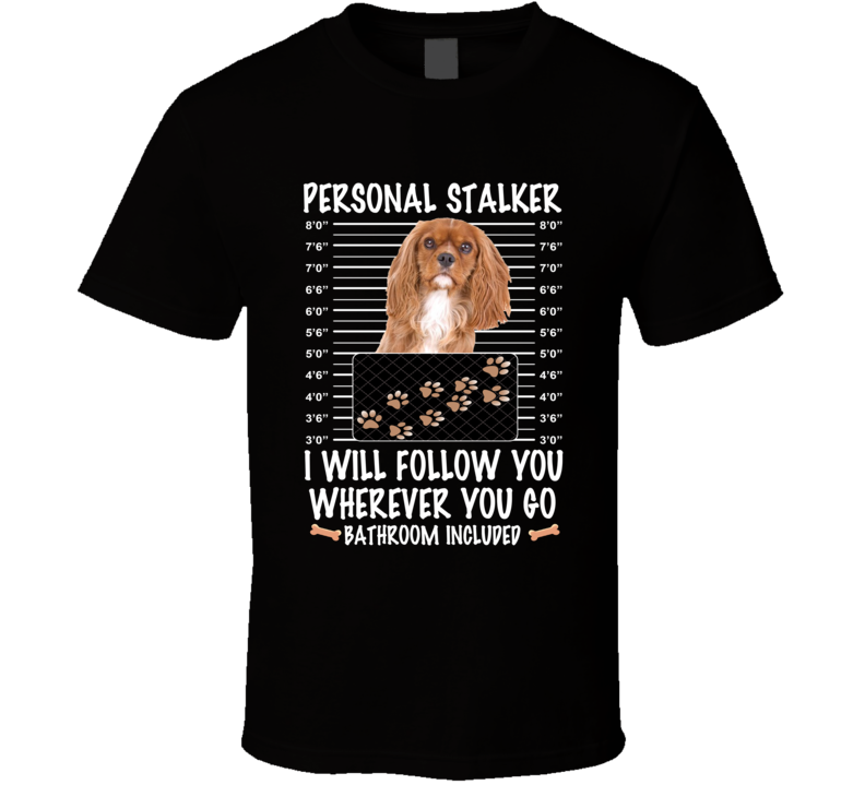 Cavalier King Charles Spaniel Personal Stalker I Will Follow You Funny Mugshot Dog Lovers T Shirt