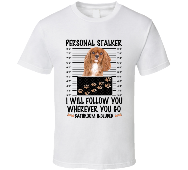 Cavalier King Charles Spaniel Personal Stalker I Will Follow You Funny Mugshot Dog Lover T Shirt