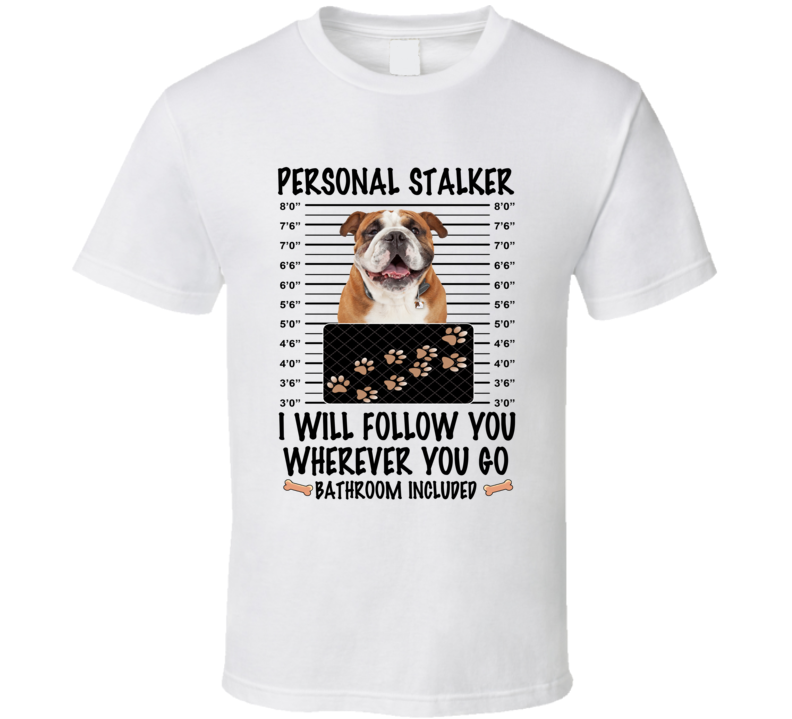 Bulldog Personal Stalker I Will Follow You Funny Mugshot Dog Lover T Shirt