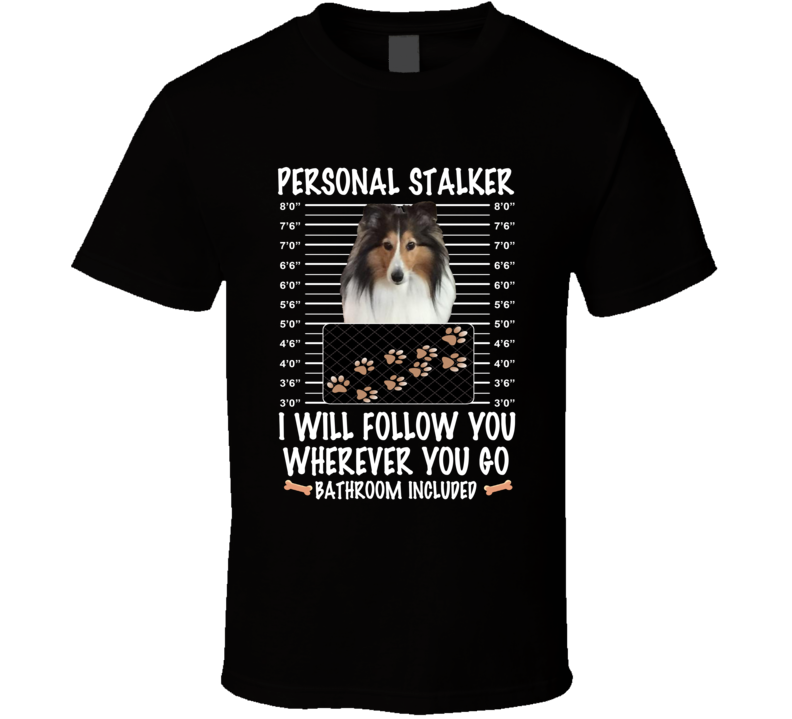 Shetland Sheepdog Personal Stalker I Will Follow You Funny Mugshot Dog Lovers T Shirt