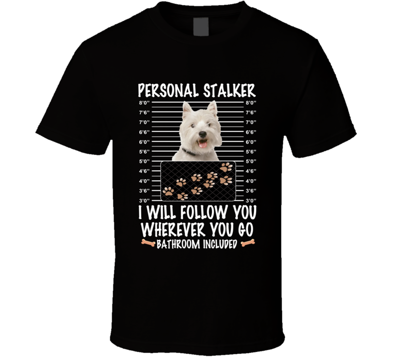 West Highland White Terrier Personal Stalker I Will Follow You Funny Mugshot Dog Lovers T Shirt