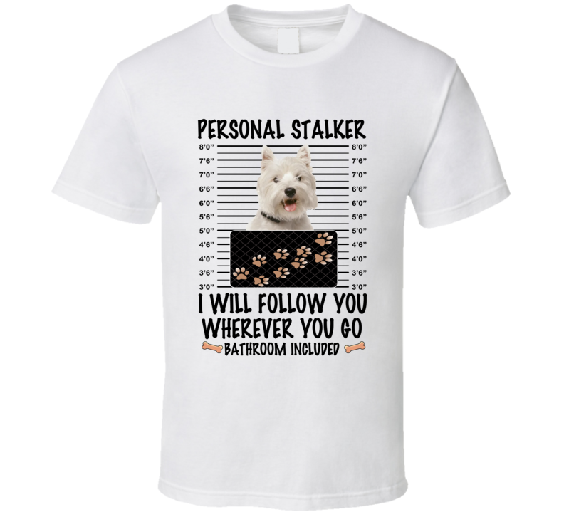 West Highland White Terrier Personal Stalker I Will Follow You Funny Mugshot Dog Lover T Shirt