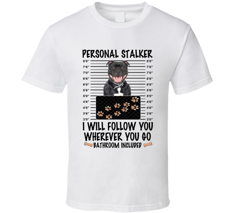 Staffordshire Bull Terrier Personal Stalker I Will Follow You Funny Mugshot Dog Lover T Shirt
