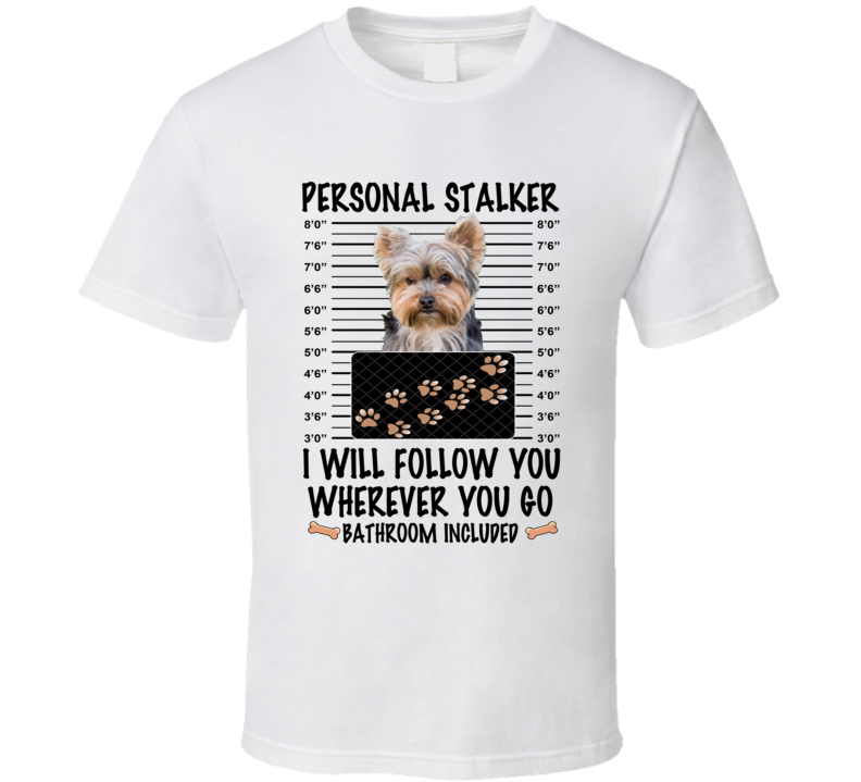 Yorkshire Terrier Personal Stalker I Will Follow You Funny Mugshot Dog Lover T Shirt