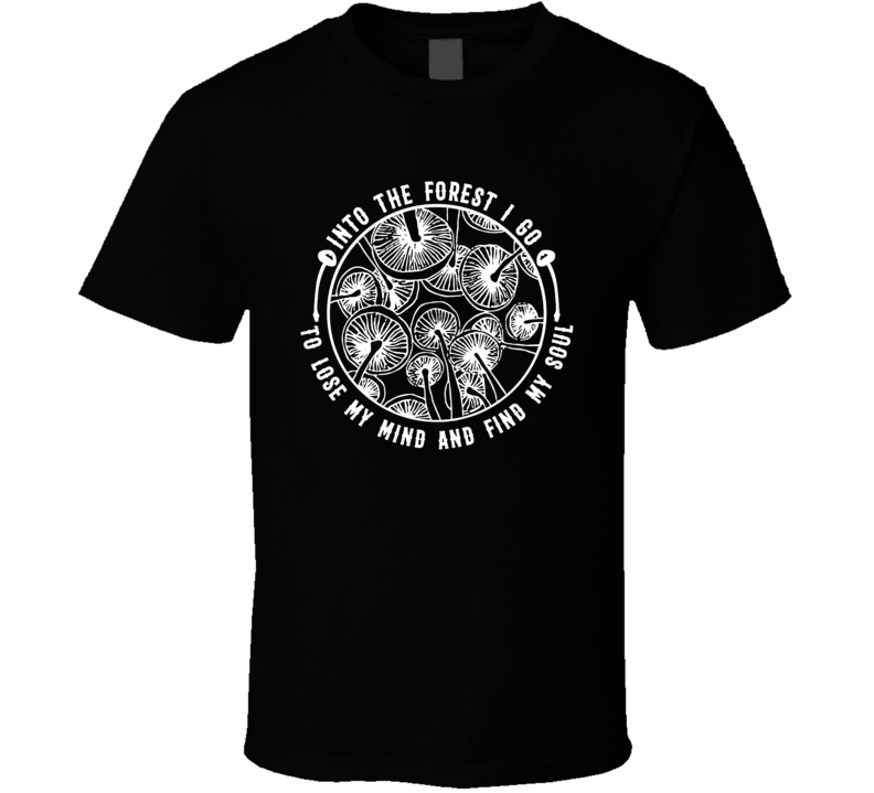Into The Forest I Go To Lose My Mind And Find My Soul Cool Shrooms Mushroom T Shirt