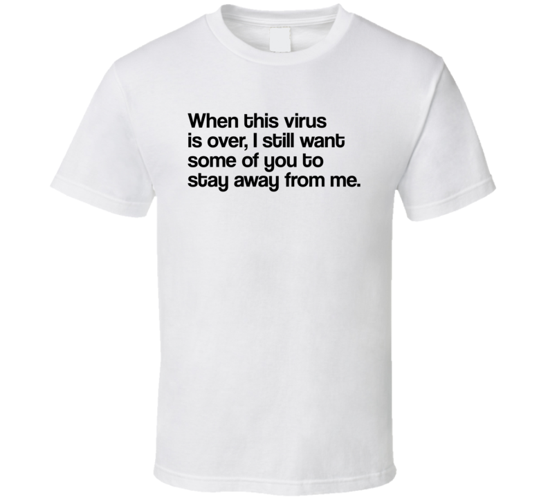 When This Virus Is Over I Still Want Some Of You To Stay Away From Me Funny Dank Meme T Shirt