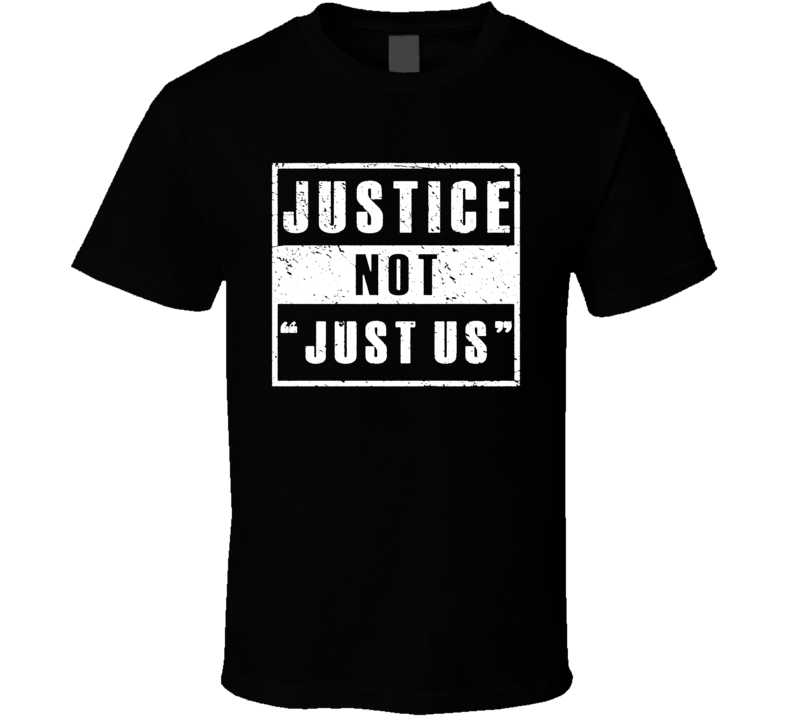 Justice Not Just Us Powerful Quote T Shirt