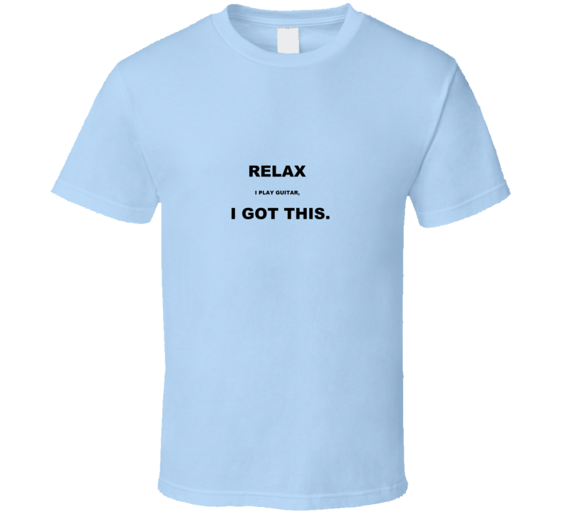 Relax, I play guitar T Shirt