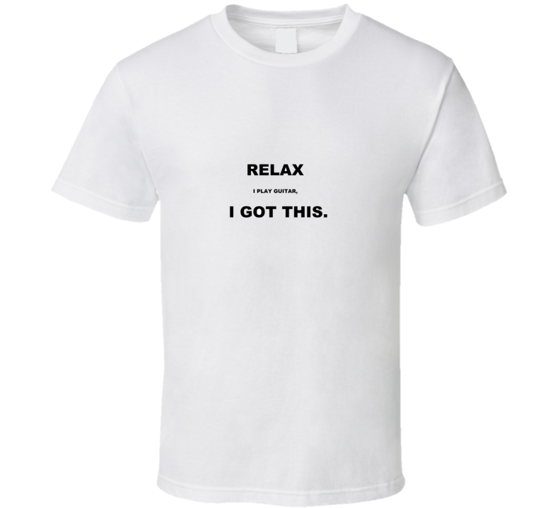 Relax, I play guitar - white T Shirt