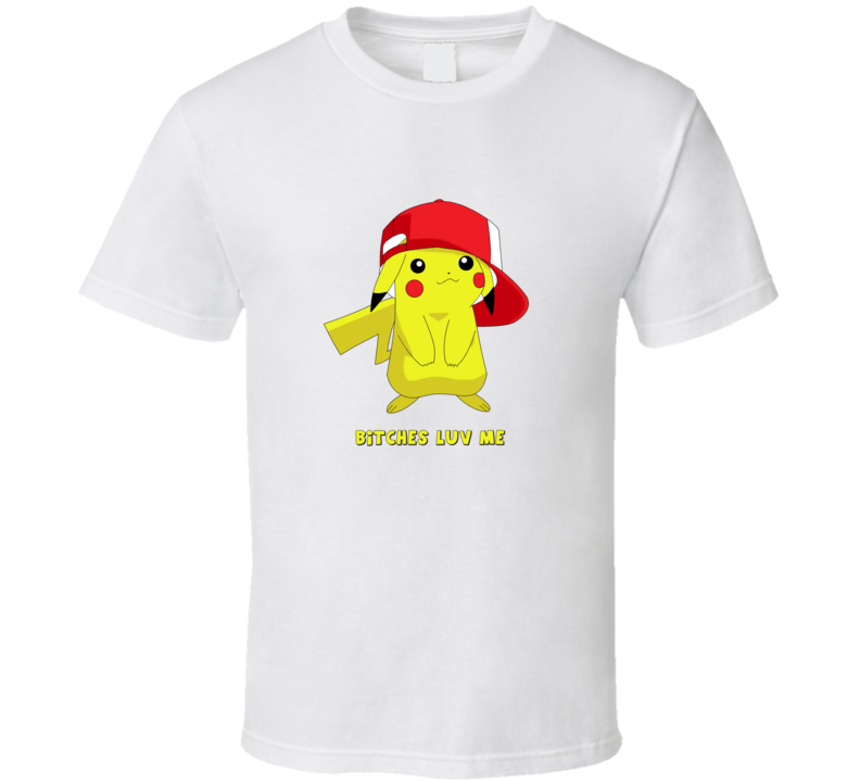 Pikachu Bitches Luv Me T Shirt
