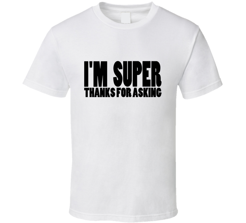 I'm Super Thanks For Asking T Shirt