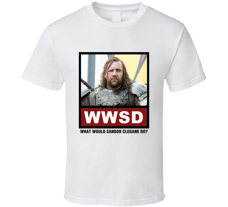 What Would Sandor Clegane Do WWSD Game of Thrones T Shirt