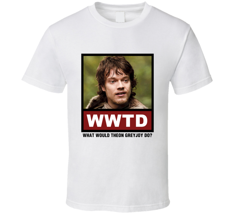 What Would Theon Greyjoy Do WWTD Game of Thrones T Shirt