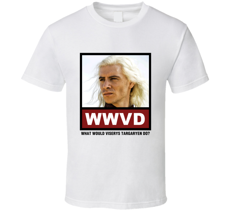 What Would Viserys Targaryen Do WWVD Game of Thrones T Shirt